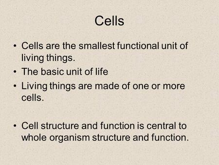 Cells Cells are the smallest functional unit of living things. The basic unit of life Living things are made of one or more cells. Cell structure and function.