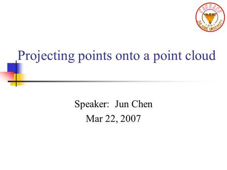 Projecting points onto a point cloud Speaker: Jun Chen Mar 22, 2007.
