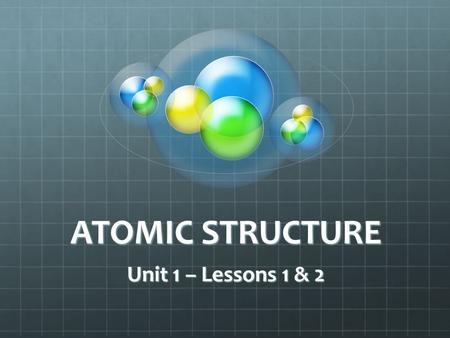 ATOMIC STRUCTURE Unit 1 – Lessons 1 & 2.
