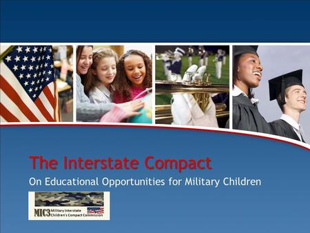 Comprehensive Training Package The Interstate Compact on Educational Opportunity for Military Children 1 The Interstate Compact On Educational Opportunities.