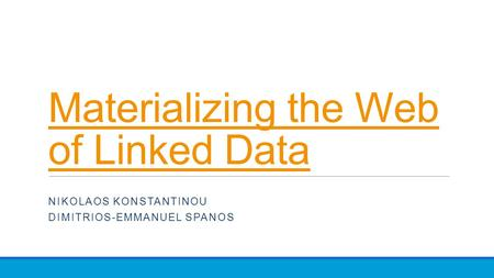 Materializing the Web <strong>of</strong> Linked Data NIKOLAOS KONSTANTINOU DIMITRIOS-EMMANUEL SPANOS.