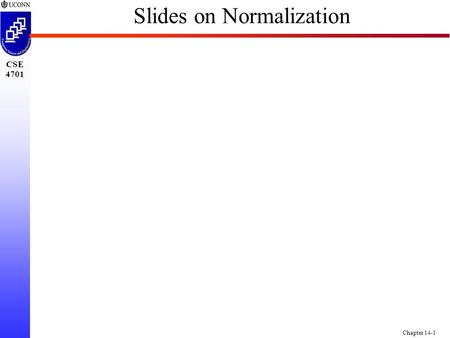 "CSE 4701 Chapter 14-1 Slides on Normalization. CSE 4701 Chapter 14-2 Towards Normalization of Relations n We take each Relation Individually <strong>and</strong> ""Improve"""