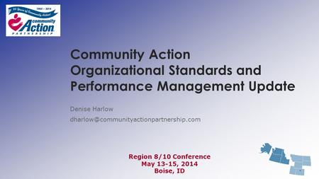 Community Action Organizational Standards and Performance Management Update Denise Harlow Region 8/10 Conference.