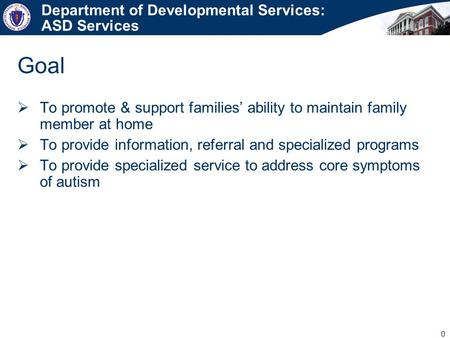 0 Department of Developmental Services: ASD Services  To promote & support families' ability to maintain family member at home  To provide information,
