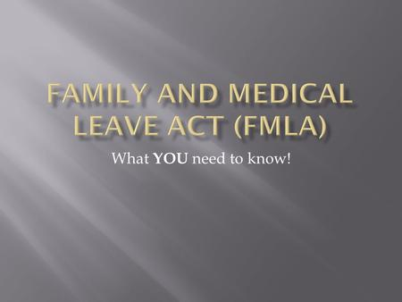 What YOU need to know! Step 1Step 2Step 3  What is the FMLA?  Who is eligible?  When can it be used?  How is it administered?
