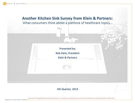 ▪ research for your brand's health klein & partners Another Kitchen Sink Survey from Klein & Partners: What consumers think about a plethora of healthcare.
