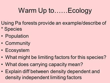 Warm Up to……Ecology Using Pa forests provide an example/describe of * Species Population Community Ecosystem What might be limiting factors for this species?