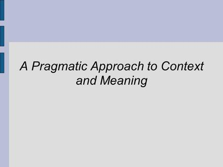 A Pragmatic Approach to Context and Meaning. Pragmatism ● Fosters highly inter-disciplinary work ● Discourages theory in isolation from application ●