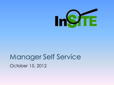 Manager Self Service October 15, 2012. InSITE Self Service Manager Self Service Presentation This presentation is approximately 10 minutes in length.