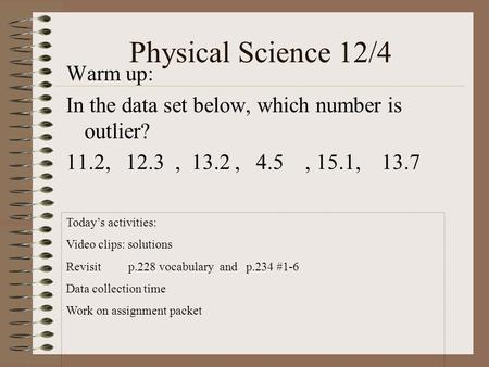 Physical Science 12/4 Warm up: In the data set below, which number is outlier? 11.2, 12.3, 13.2, 4.5, 15.1, 13.7 Today's activities: Video clips: solutions.