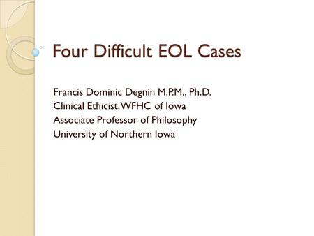 Four Difficult EOL Cases Francis Dominic Degnin M.P.M., Ph.D. Clinical Ethicist, WFHC of Iowa Associate Professor of Philosophy University of Northern.