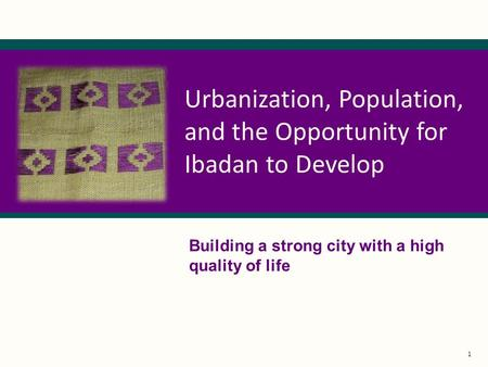 1 Urbanization, Population, and the Opportunity for Ibadan to Develop Building a strong city with a high quality of life.