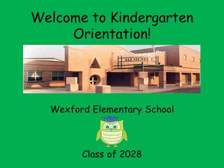 Welcome to Kindergarten Orientation! Wexford Elementary School Class of 2028.