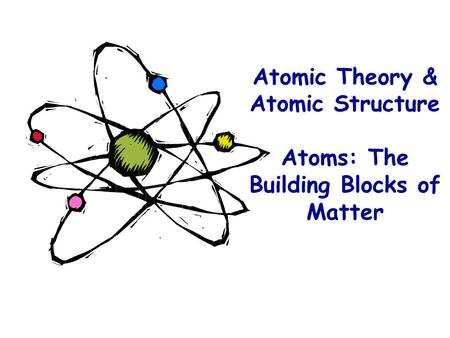 Atomic Theory & Atomic Structure Atoms: The Building Blocks of Matter