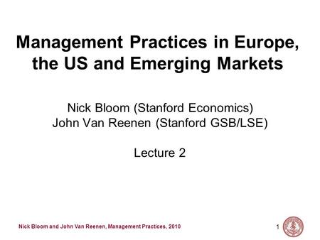 Nick Bloom and John Van Reenen, Management Practices, 2010 1 Management Practices in Europe, the US and Emerging Markets Nick Bloom (Stanford Economics)