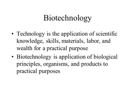 Biotechnology Technology is the application of scientific knowledge, skills, materials, labor, and wealth for a practical purpose Biotechnology is application.