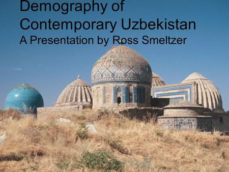 Demography of Contemporary Uzbekistan A Presentation by Ross Smeltzer.