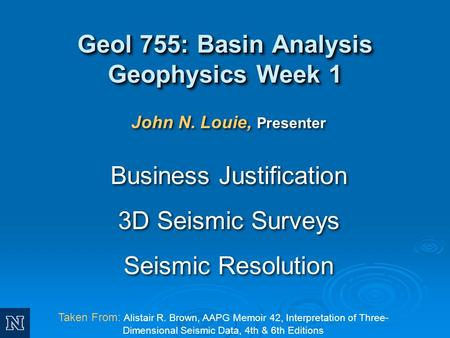 Taken From: Alistair R. Brown, AAPG Memoir 42, Interpretation of Three- Dimensional Seismic Data, 4th & 6th Editions John N. Louie, Presenter Business.