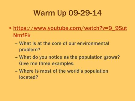 Warm Up 09-29-14 https://www.youtube.com/watch?v=9_9Sut NmfFkhttps://www.youtube.com/watch?v=9_9Sut NmfFk –What is at the core of our environmental problem?