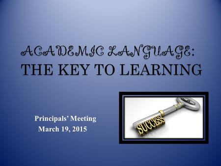 Principals' Meeting March 19, 2015 ACADEMIC LANGUAGE : THE KEY TO LEARNING.