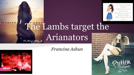 The Lambs target the Arianators Francine Ashun. Background Mariah Carey was always seen as the woman with the amazing vocal range, being able to reach.