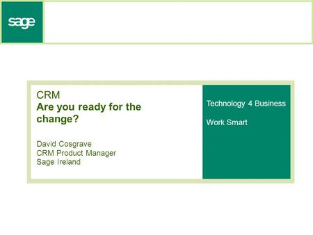 CRM Are you ready for the change? David Cosgrave CRM Product Manager Sage Ireland Technology 4 Business Work Smart.