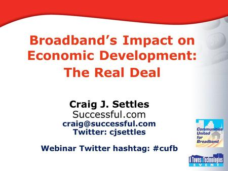 Broadband's Impact on Economic Development: The Real Deal Craig J. Settles Successful.com Twitter: cjsettles Webinar Twitter hashtag: