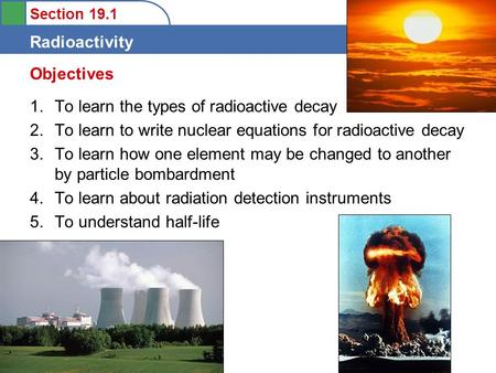 Section 19.1 Radioactivity 1.To learn the types of radioactive decay 2.To learn to write nuclear equations for radioactive decay 3.To learn how one element.