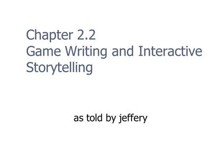 Chapter 2.2 Game Writing and Interactive Storytelling as told by jeffery.