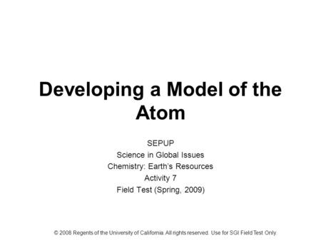 Developing a Model of the Atom SEPUP Science in Global Issues Chemistry: Earth's Resources Activity 7 Field Test (Spring, 2009) © 2008 Regents of the University.