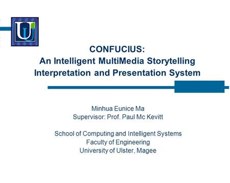 CONFUCIUS: An Intelligent MultiMedia Storytelling Interpretation and Presentation System Minhua Eunice Ma Supervisor: Prof. Paul Mc Kevitt School of Computing.