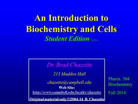An Introduction to Biochemistry and Cells Student Edition 5/23/14 Pharm. 304 Biochemistry Fall 2014 Dr. Brad Chazotte 213 Maddox Hall