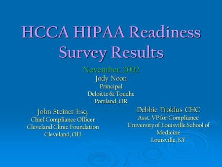 HCCA HIPAA Readiness Survey Results Jody Noon Principal Deloitte & Touche Portland, OR November, 2002 John Steiner Esq. Chief Compliance Officer Cleveland.