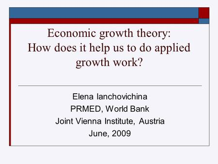 Economic growth theory: How does it help us to do applied growth work? Elena Ianchovichina PRMED, World Bank Joint Vienna Institute, Austria June, 2009.