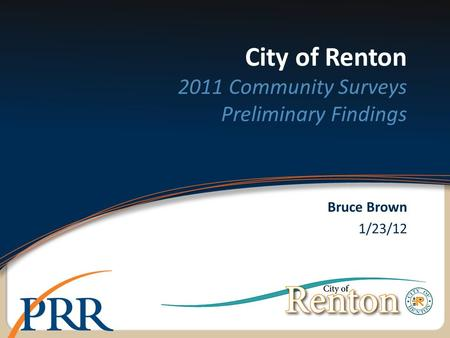 City of Renton 2011 Community Surveys Preliminary Findings Bruce Brown 1/23/12.