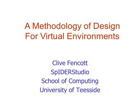 Clive Fencott SpIDERStudio School of Computing University of Teesside A Methodology of Design For Virtual Environments.