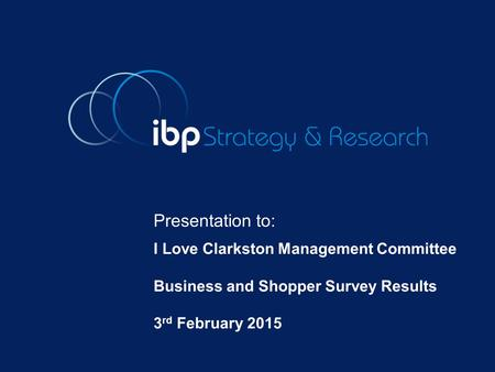 Presentation to: I Love Clarkston Management Committee Business and Shopper Survey Results 3 rd February 2015.