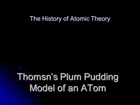 Thomsn's Plum Pudding Model of an ATom The History of Atomic Theory.