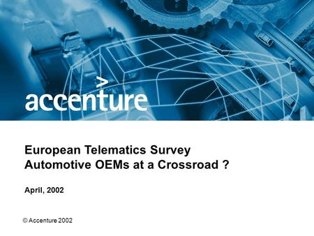 © Accenture 2002 April, 2002 European Telematics Survey Automotive OEMs at a Crossroad ?