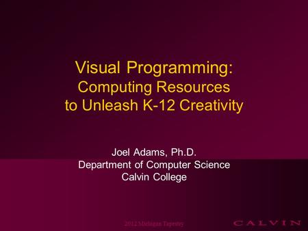 Visual Programming: Computing Resources to Unleash K-12 Creativity Joel Adams, Ph.D. Department of Computer Science Calvin College 2012 Michigan Tapestry.