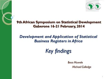 1 Development and Application of Statistical Business Registers in Africa Key findings Besa Muwele Besa Muwele Michael Colledge Michael Colledge 9th African.