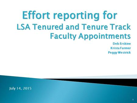 Effort reporting for LSA Tenured and Tenure Track Faculty Appointments Deb Erskine Krista Farmer Peggy Westrick 1 July 14, 2015.