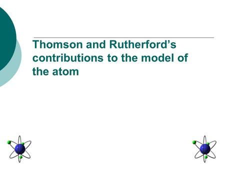 Thomson and Rutherford's contributions to the model of the atom.