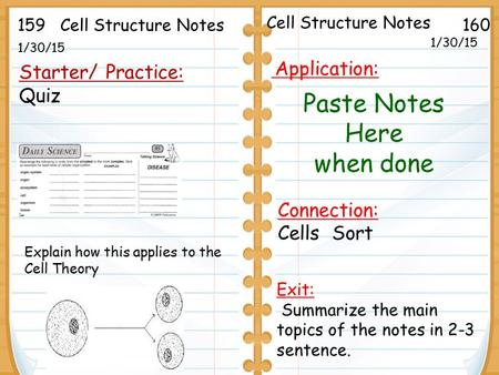 1/30/15 Starter/ Practice: Quiz 1/30/15 159160Cell Structure Notes Explain how this applies to the Cell Theory Exit: Summarize the main topics of the notes.