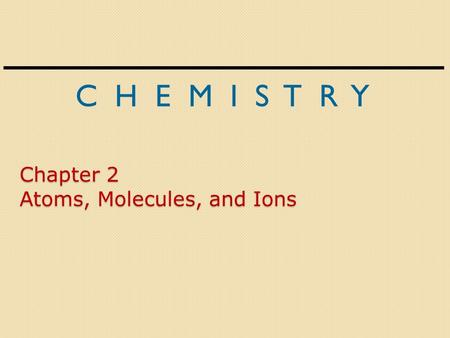 C H E M I S T R Y Chapter 2 Atoms, Molecules, and Ions.