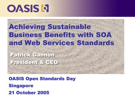 Achieving Sustainable Business Benefits with SOA and Web Services Standards OASIS Open Standards Day Singapore 21 October 2005 Patrick Gannon President.