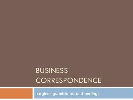 BUSINESS CORRESPONDENCE Beginnings, middles, and endings.