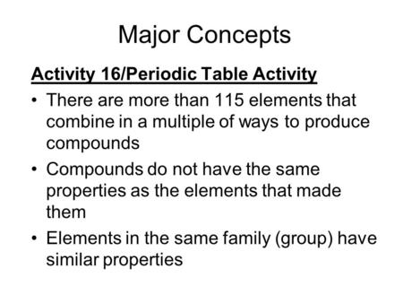 Major Concepts Activity 16/Periodic Table Activity There are more than 115 elements that combine in a multiple of ways to produce compounds Compounds do.
