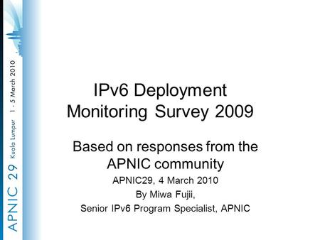 IPv6 Deployment Monitoring Survey 2009 Based on responses from the APNIC community APNIC29, 4 March 2010 By Miwa Fujii, Senior IPv6 Program Specialist,