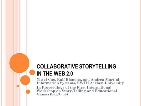 COLLABORATIVE STORYTELLING IN THE WEB 2.0 Yiwei Cao, Ralf Klamma, and Andrea Martini Information Systems, RWTH Aachen University In Proceedings of the.